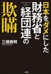 日本をダメにした財務省と経団連の欺瞞【電子書籍】[ 三橋貴明 ]