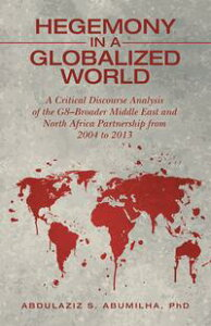 Hegemony in a Globalized WorldA Critical Discourse Analysis of the G8?Broader Middle East and North Africa Partnership from 2004 to 2013【電子書籍】[ Abdulaziz S Abumilha PhD ]