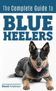 The Complete Guide to Blue Heelersaka The Australian Cattle Dog. Learn About Breeders, Finding a Puppy, Training, Socialization, Nutrition, Grooming, and Health Care. Over 50 Pictures Included!【電子書籍】[ David Anderson ]