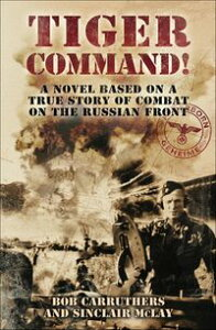 Tiger Command!A Novel Based on a True Story of Combat on the Russian Front【電子書籍】[ Bob Carruthers ]