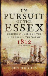 In Pursuit of the EssexHeroism and Hubris on the High Seas in the War of 1812【電子書籍】[ Ben Hughes ]