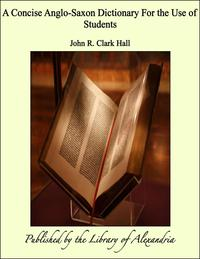 A Concise Anglo-Saxon Dictionary For the Use of Students【電子書籍】[ John R. Clark Hall ]
