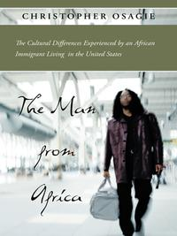 The Man from AfricaThe Cultural Differences Experienced by an African Immigrant Living in the United States【電子書籍】[ Christopher Osagie ]