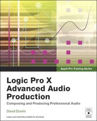 Apple Pro Training SeriesLogic Pro X Advanced Audio Production: Composing and Producing Professional Audio【電子書籍】[ David Dvorin ]