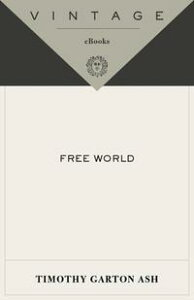 Free WorldAmerica, Europe, and the Surprising Future of the West【電子書籍】[ Timothy Garton Ash ]