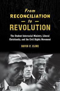 From Reconciliation to RevolutionThe Student Interracial Ministry, Liberal Christianity, and the Civil Rights Movement【電子書籍】[ David P. Cline ]