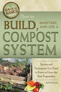 How to Build, Maintain, and Use a Compost SystemSecrets and Techniques You Need to Know to Grow the Best Vegetables【電子書籍】[ Kelly Smith ]