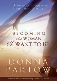 Becoming the Woman I Want to BeA 90-Day Journey to Renewing Spirit, Soul & Body【電子書籍】[ Donna Partow ]