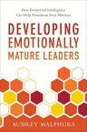 Developing Emotionally Mature LeadersHow Emotional Intelligence Can Help Transform Your Ministry【電子書籍】[ Aubrey Malphurs ]