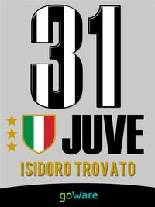 Juve 31. La Juventus di Agnelli-Conte vince il campionato di Serie A e conquista il 31mo scudetto di Campione d'Italia【電子書籍】[ Isidoro Trovato ]