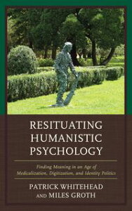 Resituating Humanistic PsychologyFinding Meaning in an Age of Medicalization, Digitization, and Identity Politics【電子書籍】[ Miles Groth ]