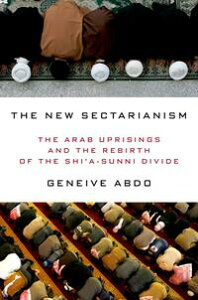 The New SectarianismThe Arab Uprisings and the Rebirth of the Shi'a-Sunni Divide【電子書籍】[ Geneive Abdo ]