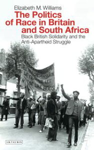 The Politics of Race in Britain and South AfricaBlack British Solidarity and the Anti-Apartheid Struggle【電子書籍】[ Elizabeth Williams ]