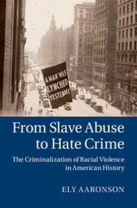 From Slave Abuse to Hate CrimeThe Criminalization of Racial Violence in American History【電子書籍】[ Ely Aaronson ]