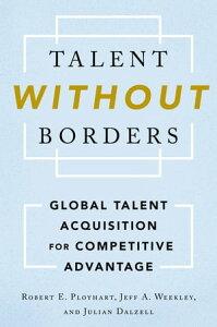 Talent Without BordersGlobal Talent Acquisition for Competitive Advantage【電子書籍】[ Robert E. Ployhart ]