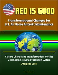 Red Is Good: Transformational Changes for U.S. Air Force Aircraft Maintenance - Culture Change and Transformation, Metrics, Goal Setting, Toyota Production System, Enterprise Level【電子書籍】[ Progressive Management ]