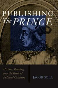 Publishing The PrinceHistory, Reading, and the Birth of Political Criticism【電子書籍】[ Jacob Soll ]