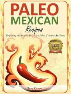 Paleo Mexican Recipes Preparing the Simple Tex-Mex Paleo Cuisines At Home【電子書籍】[ Dana Cruze ]