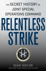 Relentless StrikeThe Secret History of Joint Special Operations Command【電子書籍】[ Sean Naylor ]