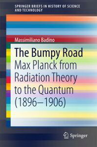 The Bumpy RoadMax Planck from Radiation Theory to the Quantum (1896-1906)【電子書籍】[ Massimiliano Badino ]