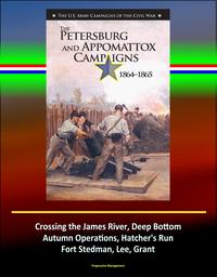 The Petersburg and Appomattox Campaigns 1864-1865: The U.S. Army Campaigns of the Civil War - Crossing the James River, Deep Bottom, Autumn Operations, Hatcher's Run, Fort Stedman, Lee, Grant【電子書籍】[ Progressive Management ]