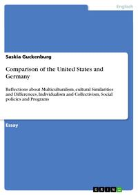 Comparison of the United States and GermanyReflections about Multiculturalism, cultural Similarities and Differences, Individualism and Collectivism, Social policies and Programs【電子書籍】[ Saskia Guckenburg ]