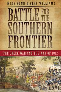 Battle for the Southern FrontierThe Creek War and the War of 1812【電子書籍】[ Mike Bunn ]