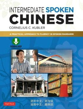 Intermediate Spoken ChineseA Practical Approach to Fluency in Spoken Mandarin (Downloadable Audio Included)【電子書籍】[ Cornelius C. Kubler ]