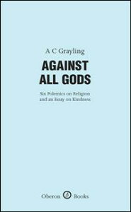 Against All Gods: Six Polemics on Religion and an Essay on KindnessSix Polemics on Religion and an Essay on Kindness【電子書籍】[ A.C. Grayling ]