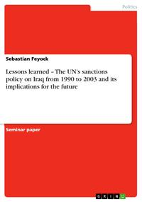 Lessons learned - The UN's sanctions policy on Iraq from 1990 to 2003 and its implications for the futureThe UN's sanctions policy on Iraq from 1990 to 2003 and its implications for the future【電子書籍】[ Sebastian Feyock ]