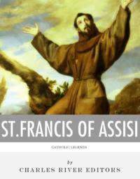 Catholic Legends: The Life and Legacy of St. Francis of Assisi【電子書籍】[ Charles River Editors ]