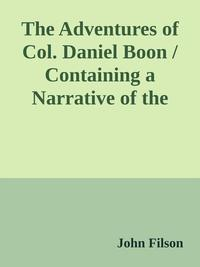 The Adventures of Col. Daniel Boon / Containing a Narrative of the Wars of Kentucke【電子書籍】[ John Filson ]