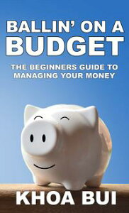 Ballin' On A BudgetA Beginners Guide To Managing Your Money【電子書籍】[ Khoa Bui ]