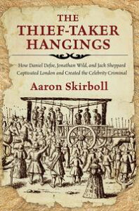 The Thief-Taker HangingsHow Daniel Defoe, Jonathan Wild, and Jack Sheppard Captivated London and Created the Celebrity Criminal【電子書籍】[ Aaron Skirboll ]