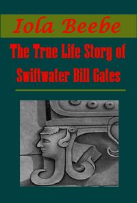The True Life Story of Swiftwater Bill Gates【電子書籍】[ Iola Beebe ]