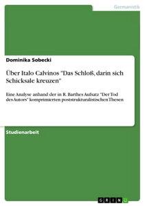 ?ber Italo Calvinos 'Das Schlo?, darin sich Schicksale kreuzen'Eine Analyse anhand der in R. Barthes Aufsatz 'Der Tod des Autors' komprimierten poststrukturalistischen Thesen【電子書籍】[ Dominika Sobecki ]