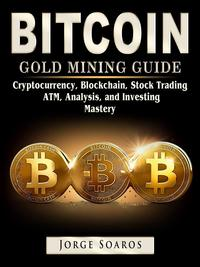 Bitcoin Gold Mining Guide, Cryptocurrency, Blockchain, Stock Trading, ATM, Analysis, and Investing Mastery【電子書籍】[ Jorge Soaros ]