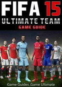 Fifa 15 Ultimate Team: Coins, Tips, Cheats, Download, Game Guides【電子書籍】[ Game Ult?mate Game Guides ]