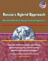 Russia's Hybrid Approach: What Can NATO Do to Sharpen its Sword Against It? Putin's Use of Misinformation, Cyber Attacks, Special Purpose Forces, Little Green Men - Methods to Counter Putin's Weapons【電子書籍】[ Progressive Management ]