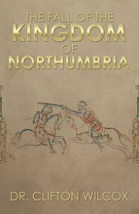 The Fall of the Kingdom of Northumbria【電子書籍】[ Dr. Clifton Wilcox ]