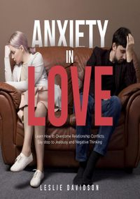 Anxiety in Love: Learn how to overcome relationship conflicts. Say stop to jealousy and negative thinkingself help books for men and woman, couple goals and counseling, toxic relationships, #1【電子書籍】[ Leslie Davidson ]