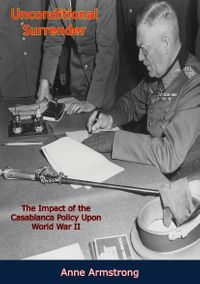 Unconditional SurrenderThe Impact of the Casablanca Policy Upon World War II【電子書籍】[ Anne Armstrong ]