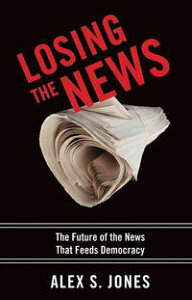 Losing The News : The Future Of The News That Feeds Democracy【電子書籍】[ Alex Jones ]