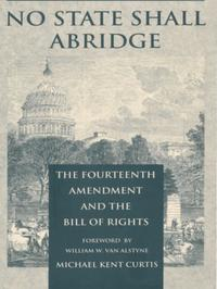 No State Shall AbridgeThe Fourteenth Amendment and the Bill of Rights【電子書籍】[ Michael Kent Curtis ]