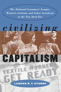 Civilizing CapitalismThe National Consumers' League, Women's Activism, and Labor Standards in the New Deal Era【電子書籍】[ Landon R. Y. Storrs ]