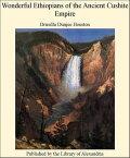 Wonderful Ethiopians of The Ancient Cushite Empire【電子書籍】[ Drusilla Dunjee Houston ]