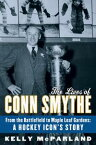 The Lives of Conn SmytheFrom the Battlefield to Maple Leaf Gardens: A Hockey Icon's Story【電子書籍】[ Kelly McParland ]