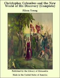 Christopher Columbus and the New World of His Discovery (Complete)【電子書籍】[ Filson Young ]