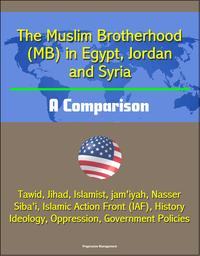 The Muslim Brotherhood (MB) in Egypt, Jordan and Syria: A Comparison - Tawid, Jihad, Islamist, jam'iyah, Nasser, Siba'i, Islamic Action Front (IAF), History, Ideology, Oppression, Government Policies【電子書籍】[ Progressive Management ]