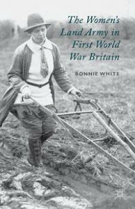 The Women's Land Army in First World War Britain【電子書籍】[ B. White ]